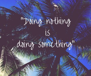 """""""Doing nothing is doing something"""""""